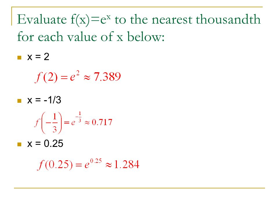 Evaluate f(x)=ex to the nearest thousandth for each value of x below: