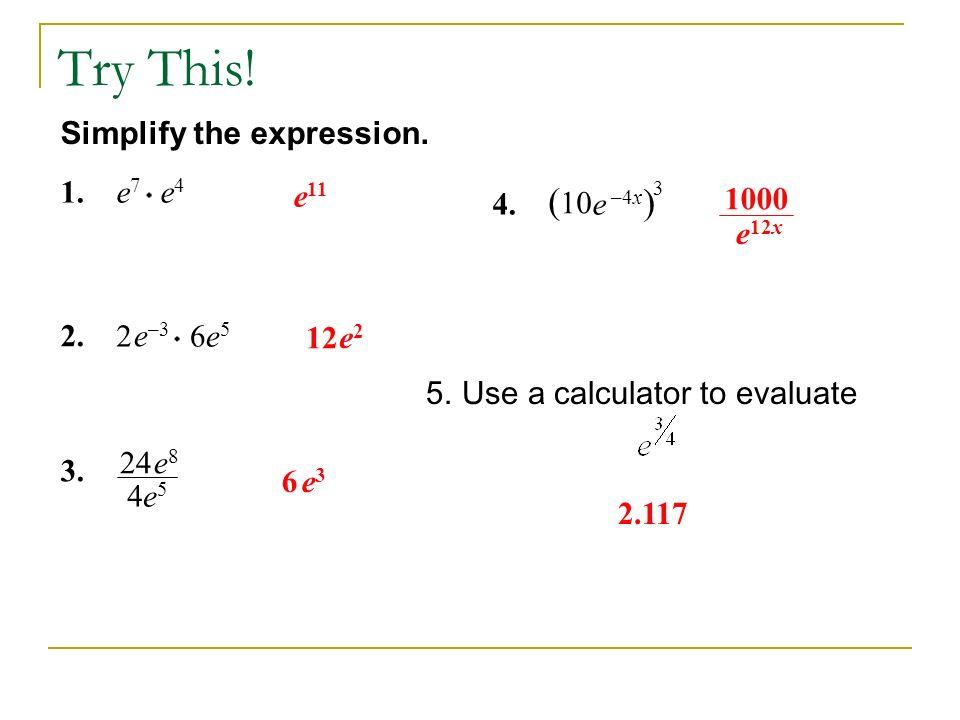 Try This! (10 ) Simplify the expression. 1. e7 e4 e11 4. e –4x 3 1000