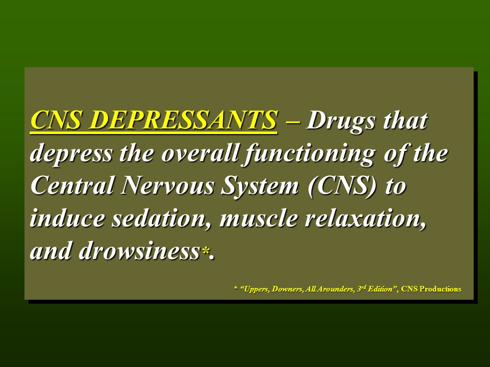 CNS DEPRESSANTS – Drugs that depress the overall functioning of the Central Nervous System (CNS) to induce sedation, muscle relaxation, and drowsiness*.