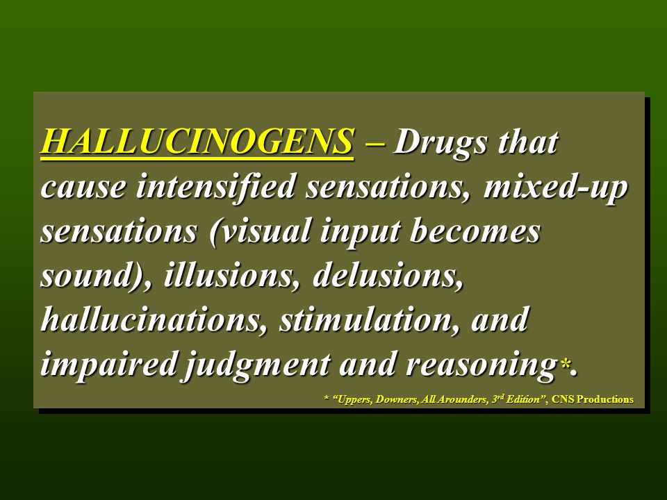 HALLUCINOGENS – Drugs that cause intensified sensations, mixed-up sensations (visual input becomes sound), illusions, delusions, hallucinations, stimulation, and impaired judgment and reasoning*.