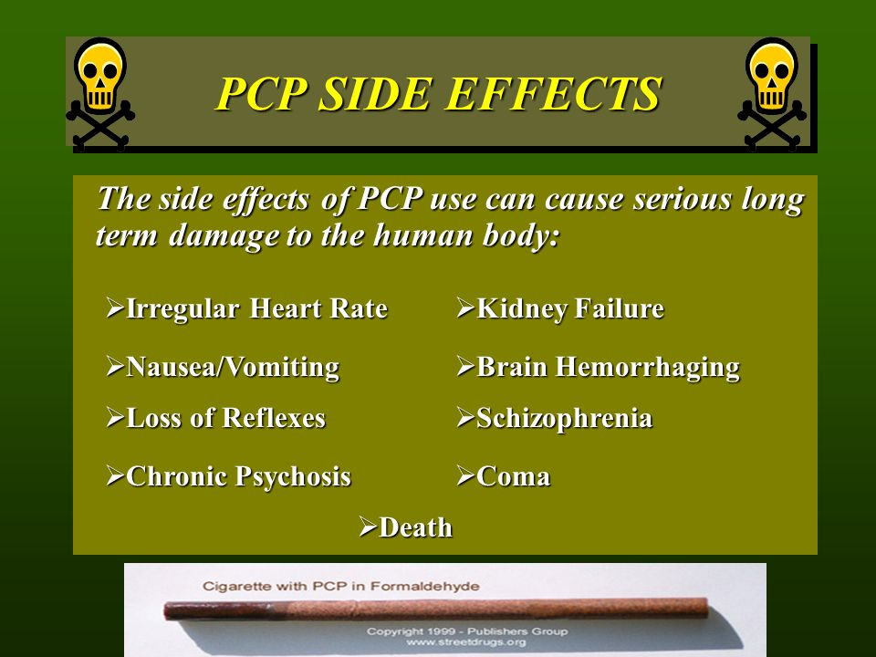 PCP SIDE EFFECTS The side effects of PCP use can cause serious long term damage to the human body: Irregular Heart Rate.