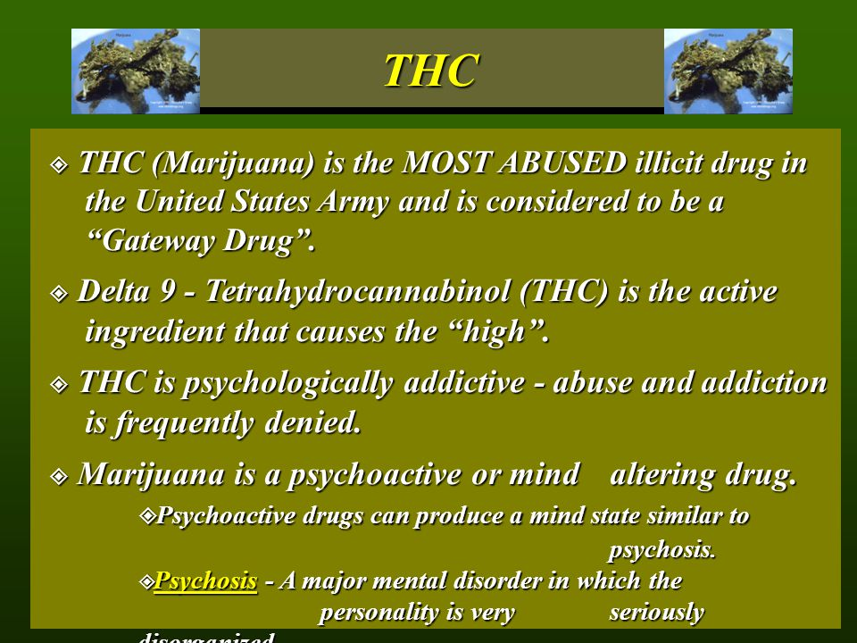 THC THC (Marijuana) is the MOST ABUSED illicit drug in the United States Army and is considered to be a Gateway Drug .