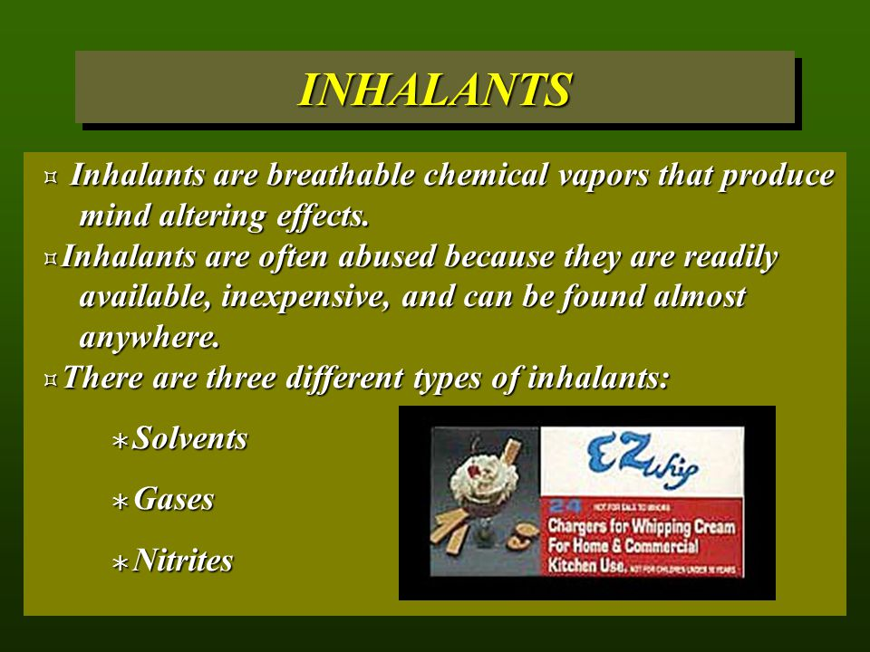 INHALANTS Inhalants are breathable chemical vapors that produce mind altering effects.