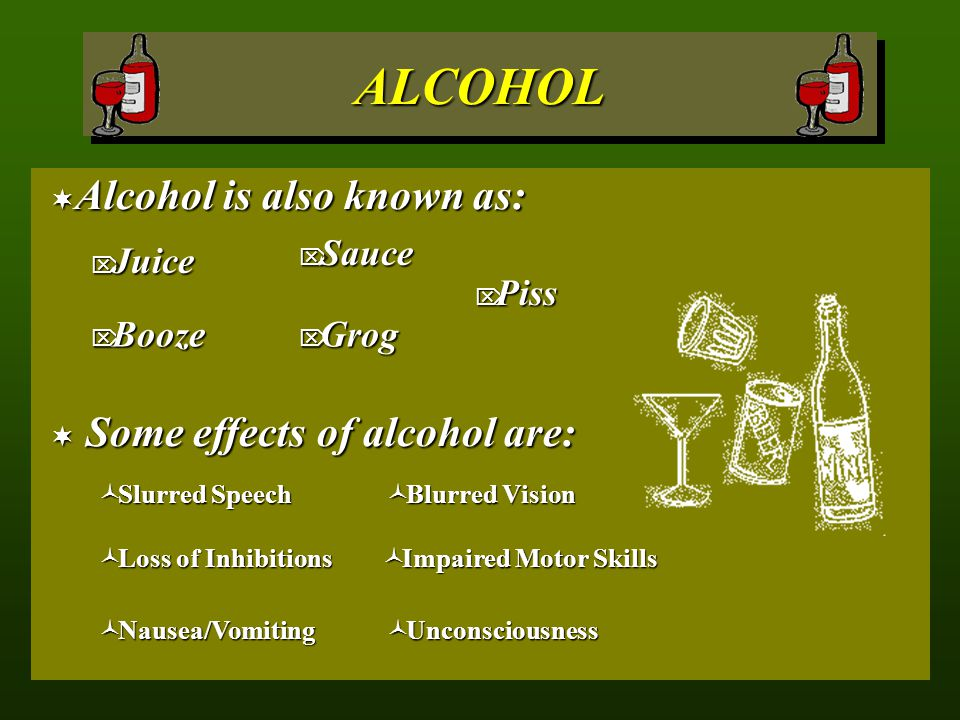 ALCOHOL Alcohol is also known as: Some effects of alcohol are: Sauce