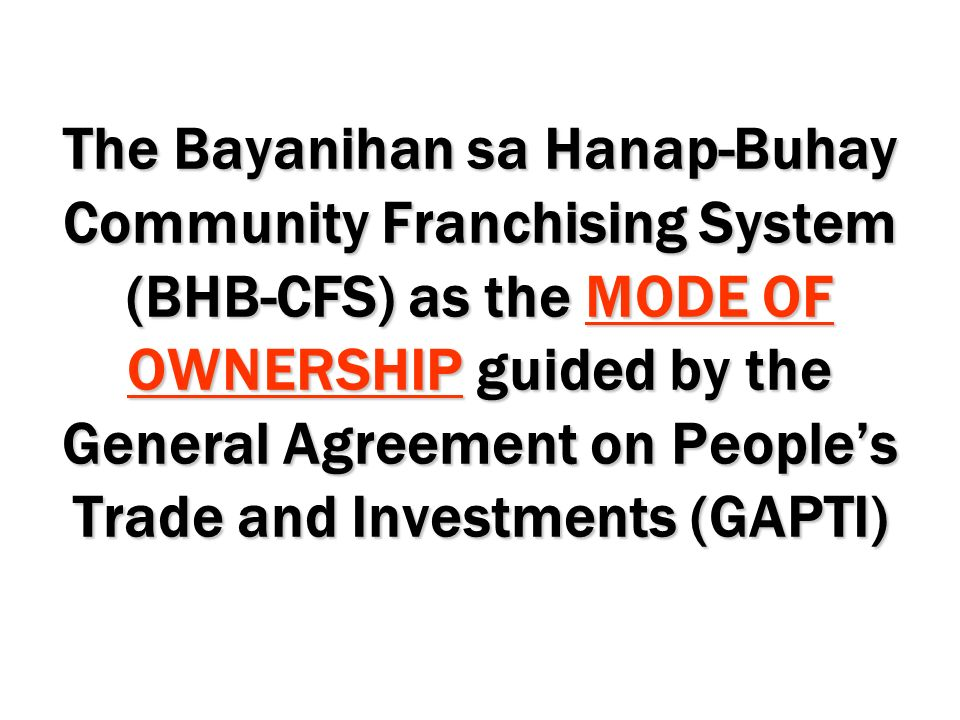 The Bayanihan sa Hanap-Buhay Community Franchising System (BHB-CFS) as the MODE OF OWNERSHIP guided by the General Agreement on People's Trade and Investments (GAPTI)