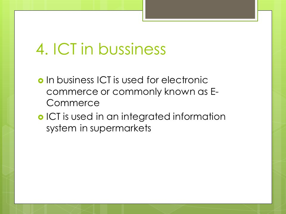 4. ICT in bussiness In business ICT is used for electronic commerce or commonly known as E-Commerce.