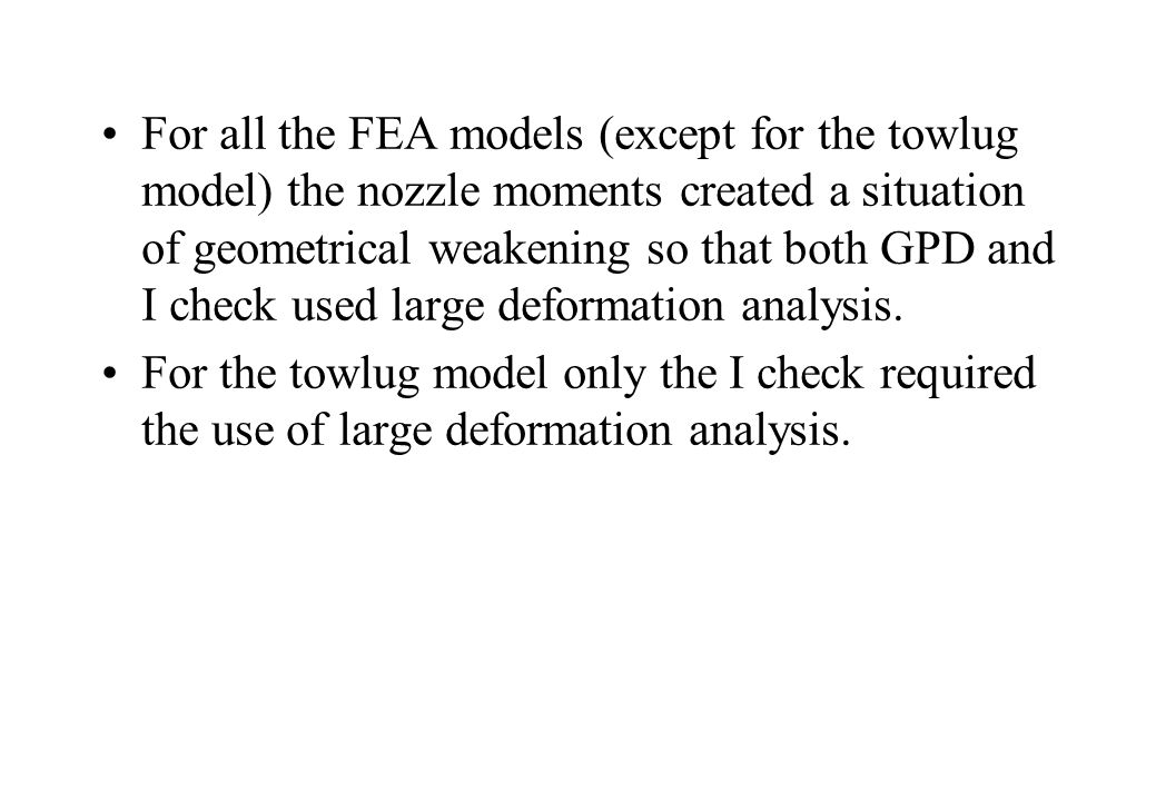 For all the FEA models (except for the towlug model) the nozzle moments created a situation of geometrical weakening so that both GPD and I check used large deformation analysis.