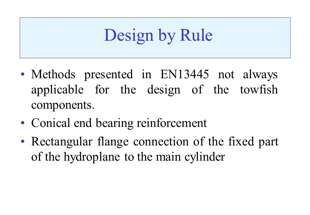 Design by Rule Methods presented in EN13445 not always applicable for the design of the towfish components.
