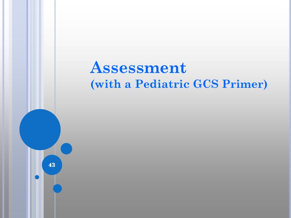 Assessment (with a Pediatric GCS Primer) 43 43 43