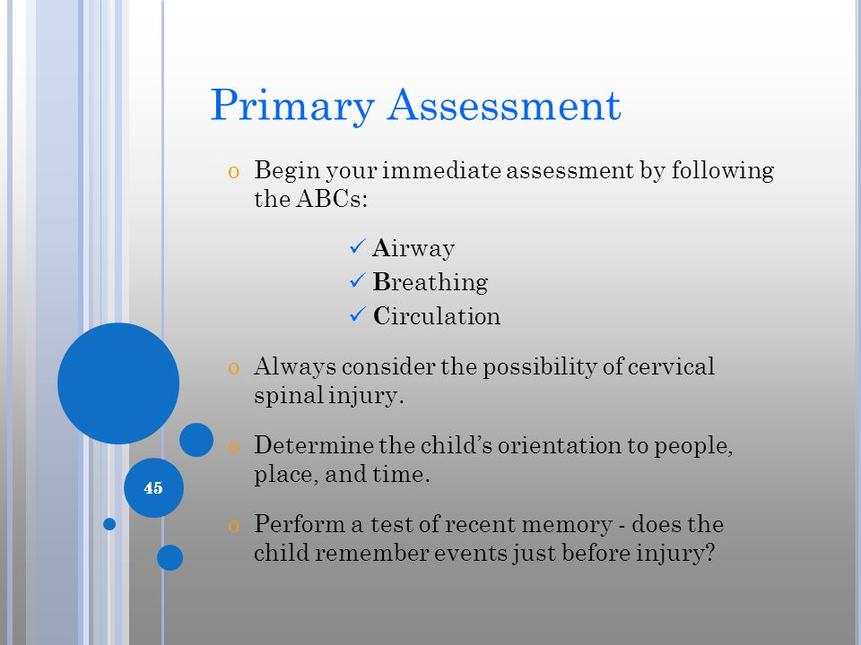 Primary Assessment Begin your immediate assessment by following the ABCs: Airway. Breathing. Circulation.