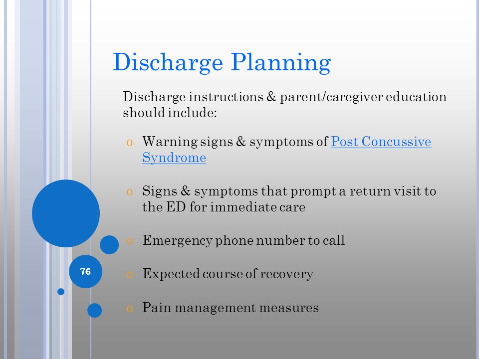 Discharge Planning Discharge instructions & parent/caregiver education should include: Warning signs & symptoms of Post Concussive Syndrome.