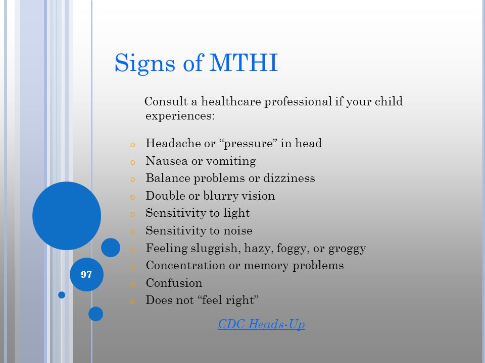 Signs of MTHI Consult a healthcare professional if your child experiences: Headache or pressure in head.