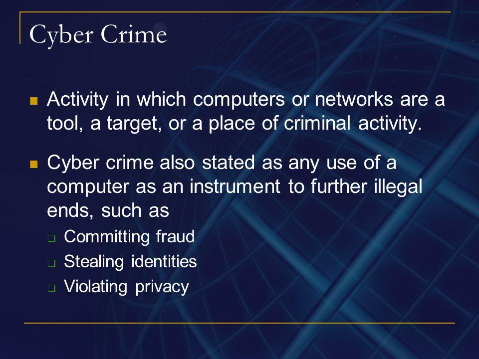 Cyber Crime Activity in which computers or networks are a tool, a target, or a place of criminal activity.