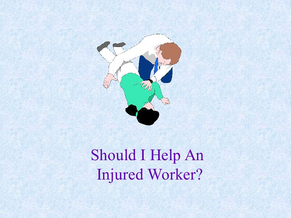 Should I Help An Injured Worker YES, BUT BE AWARE OF THE PRECAUTIONS.