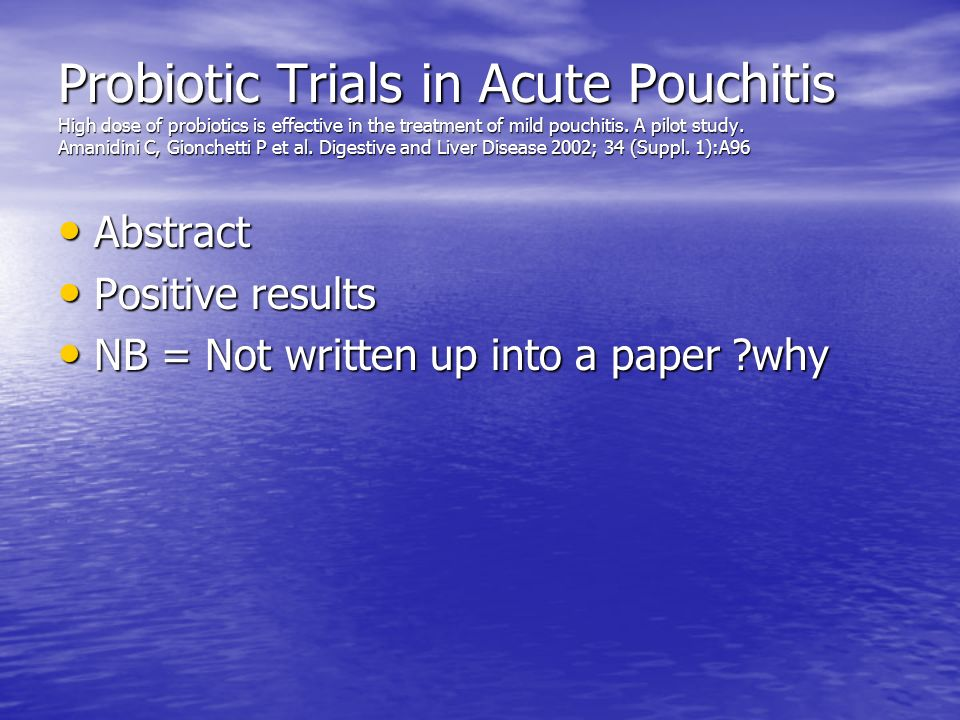 Probiotic Trials in Acute Pouchitis High dose of probiotics is effective in the treatment of mild pouchitis. A pilot study. Amanidini C, Gionchetti P et al. Digestive and Liver Disease 2002; 34 (Suppl. 1):A96