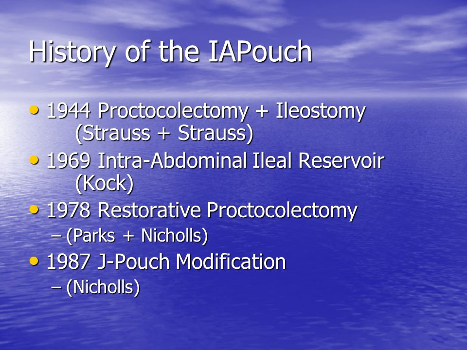 History of the IAPouch 1944 Proctocolectomy + Ileostomy (Strauss + Strauss) 1969 Intra-Abdominal Ileal Reservoir (Kock)