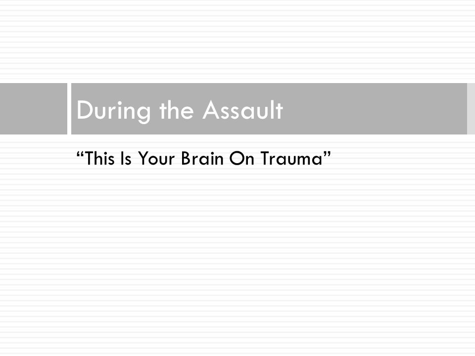 During the Assault This Is Your Brain On Trauma
