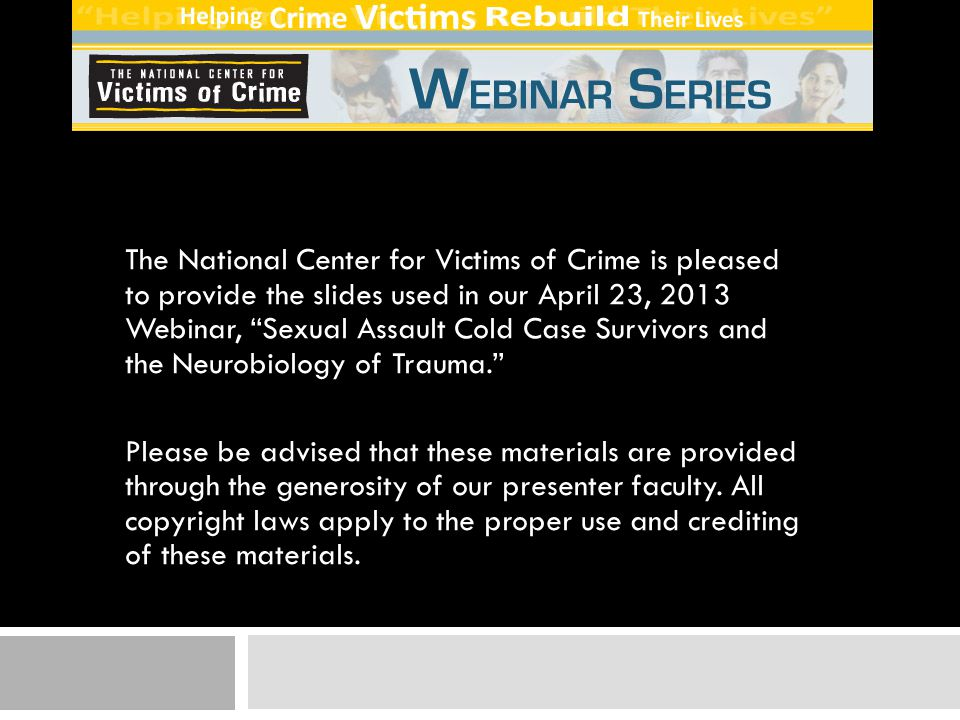 The National Center for Victims of Crime is pleased to provide the slides used in our April 23, 2013 Webinar, Sexual Assault Cold Case Survivors and the Neurobiology of Trauma.