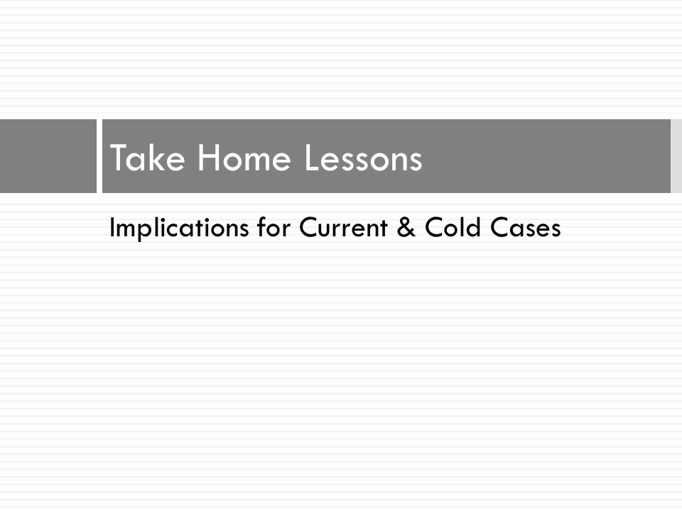 Take Home Lessons Implications for Current & Cold Cases