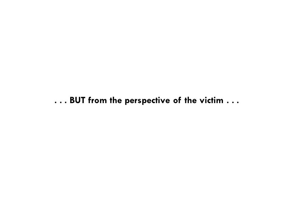 . . . BUT from the perspective of the victim . . .