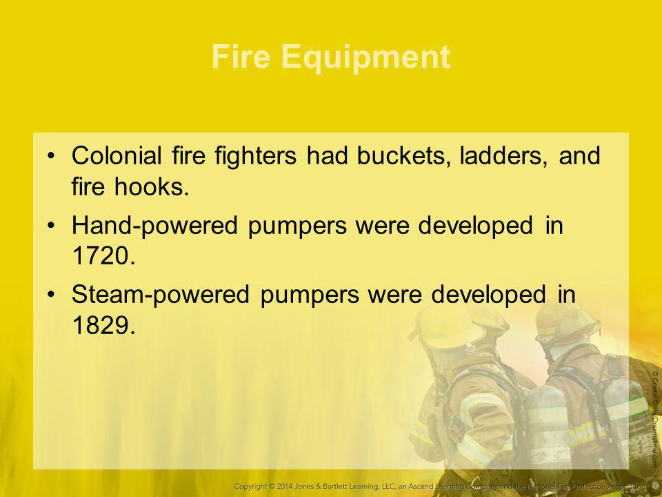 Fire Equipment Colonial fire fighters had buckets, ladders, and fire hooks. Hand-powered pumpers were developed in 1720.