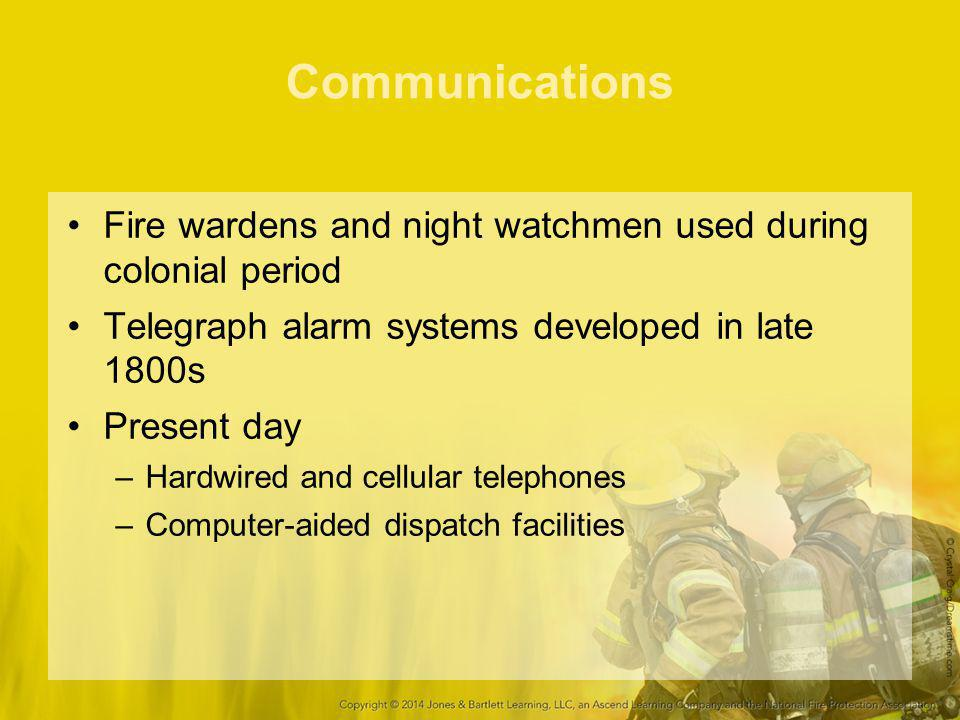 Communications Fire wardens and night watchmen used during colonial period. Telegraph alarm systems developed in late 1800s.