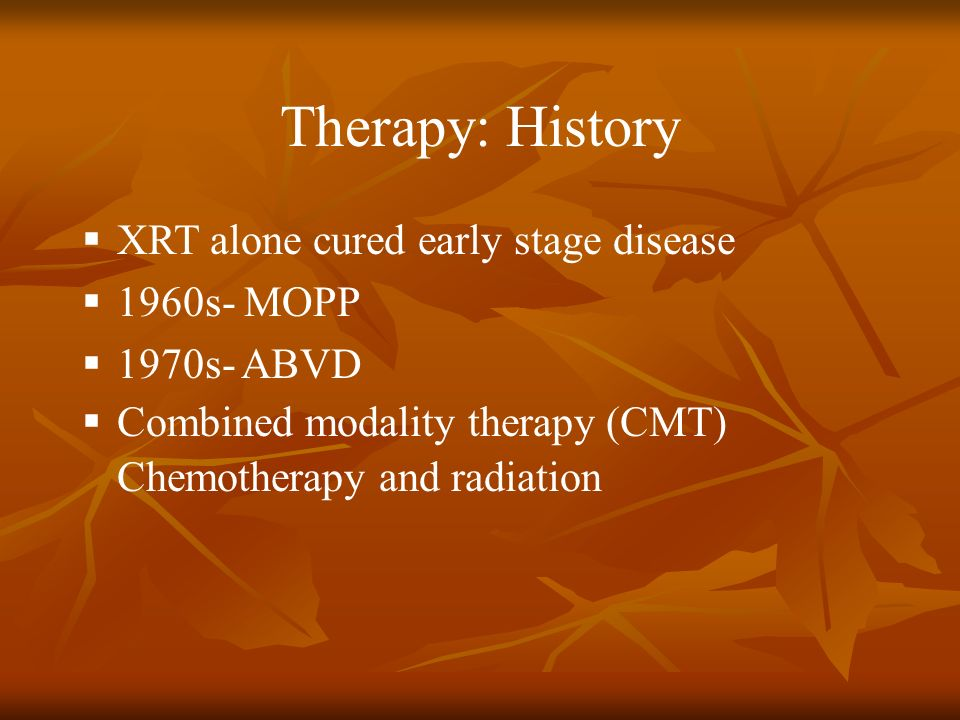Therapy: History XRT alone cured early stage disease 1960s- MOPP