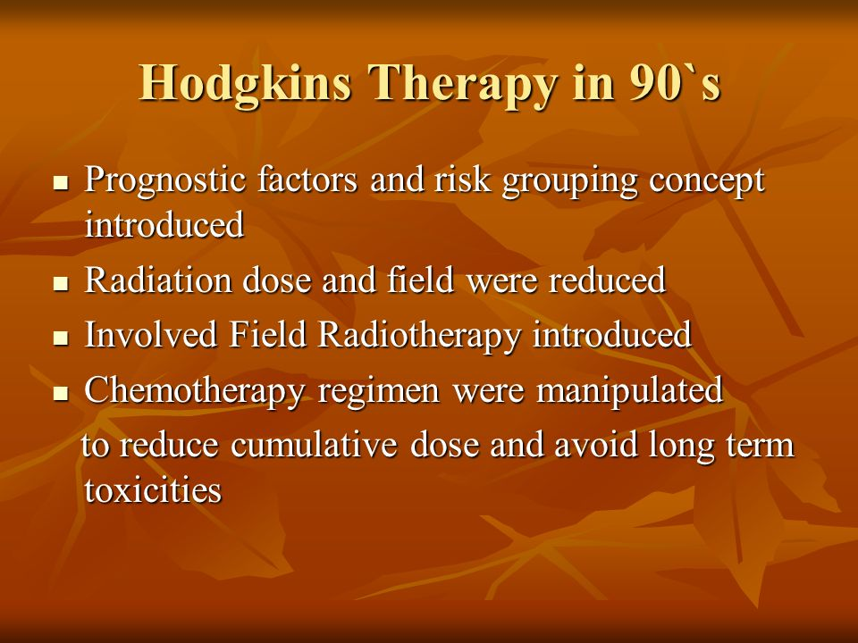 Hodgkins Therapy in 90`s Prognostic factors and risk grouping concept introduced. Radiation dose and field were reduced.
