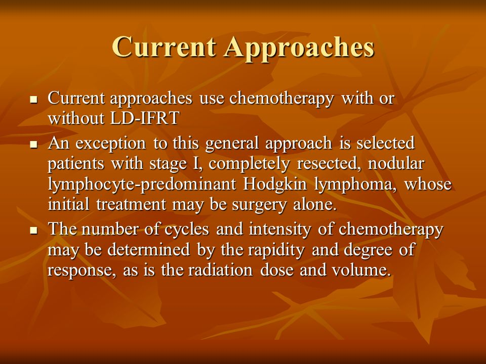 Current Approaches Current approaches use chemotherapy with or without LD-IFRT.
