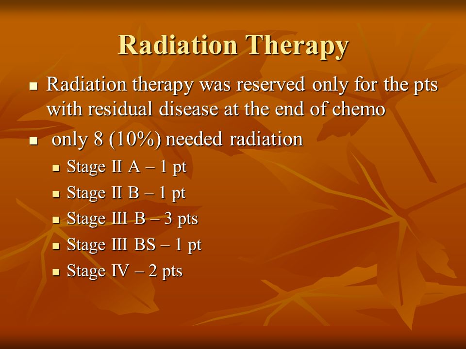 Radiation Therapy Radiation therapy was reserved only for the pts with residual disease at the end of chemo.