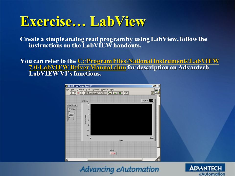 Exercise… LabView Create a simple analog read program by using LabView, follow the instructions on the LabVIEW handouts.