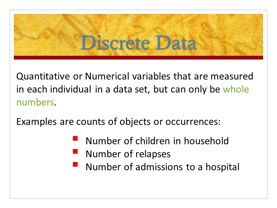 Discrete Data Quantitative or Numerical variables that are measured in each individual in a data set, but can only be whole numbers.
