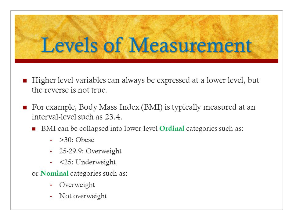 Levels of Measurement Higher level variables can always be expressed at a lower level, but the reverse is not true.