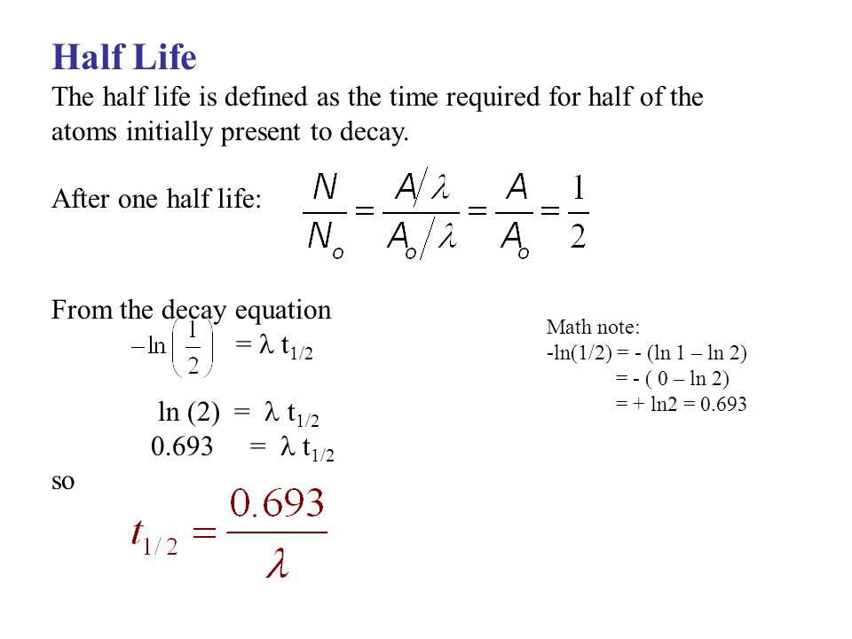 Half Life The half life is defined as the time required for half of the. atoms initially present to decay.