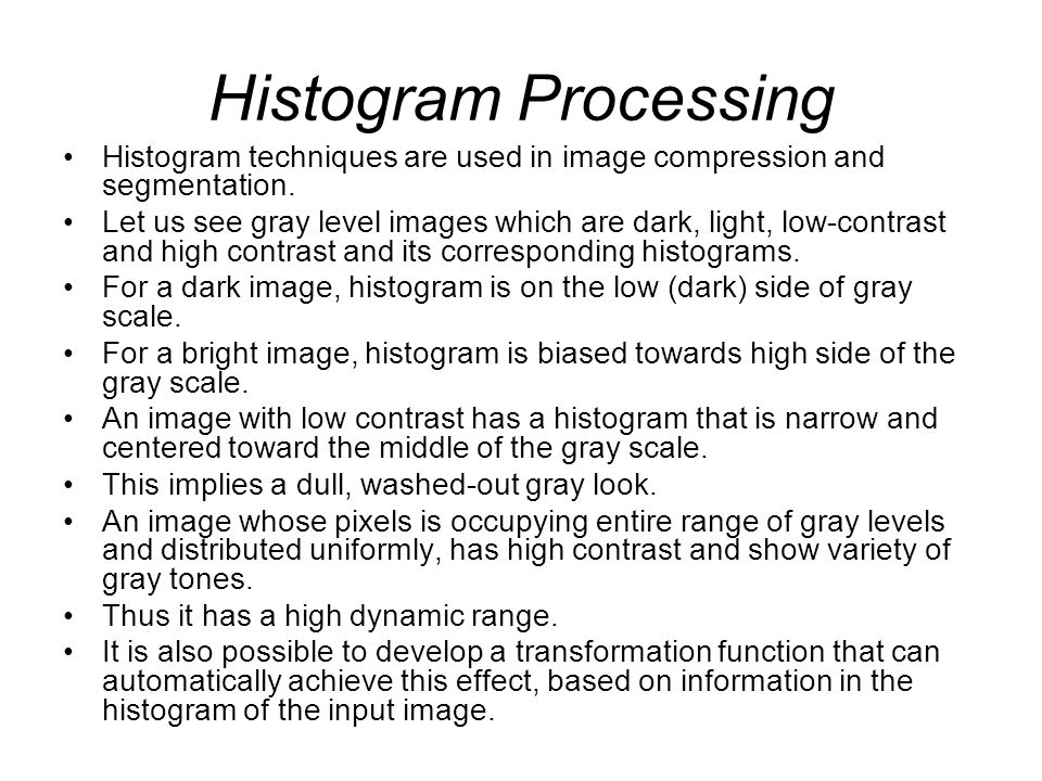 Histogram Processing Histogram techniques are used in image compression and segmentation.