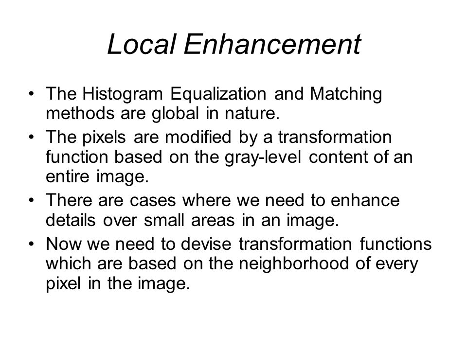 Local Enhancement The Histogram Equalization and Matching methods are global in nature.