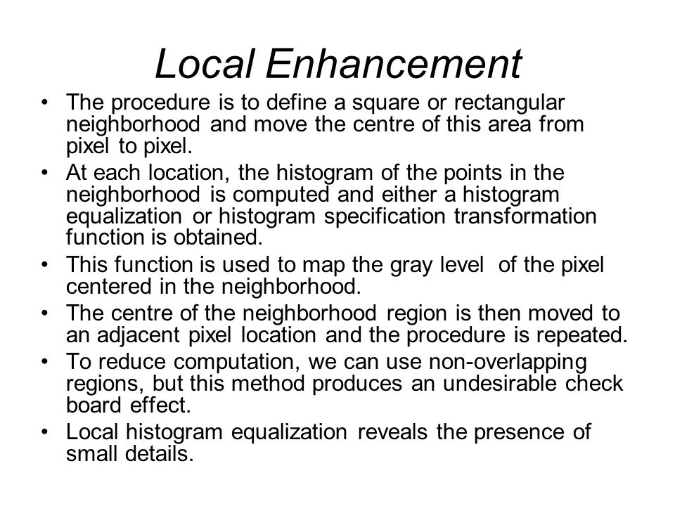Local Enhancement The procedure is to define a square or rectangular neighborhood and move the centre of this area from pixel to pixel.