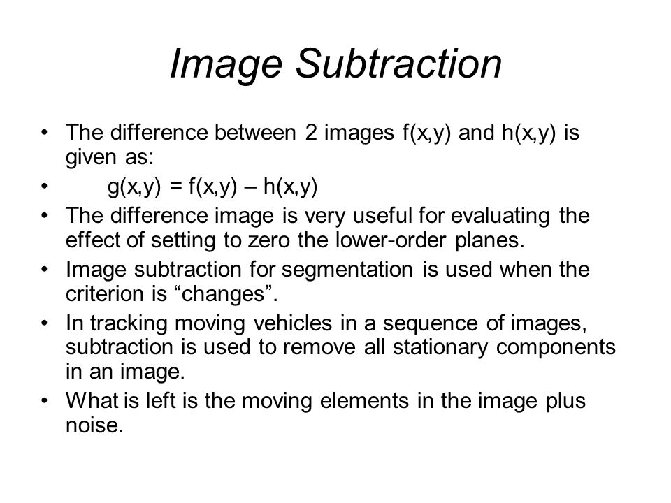 Image Subtraction The difference between 2 images f(x,y) and h(x,y) is given as: g(x,y) = f(x,y) – h(x,y)