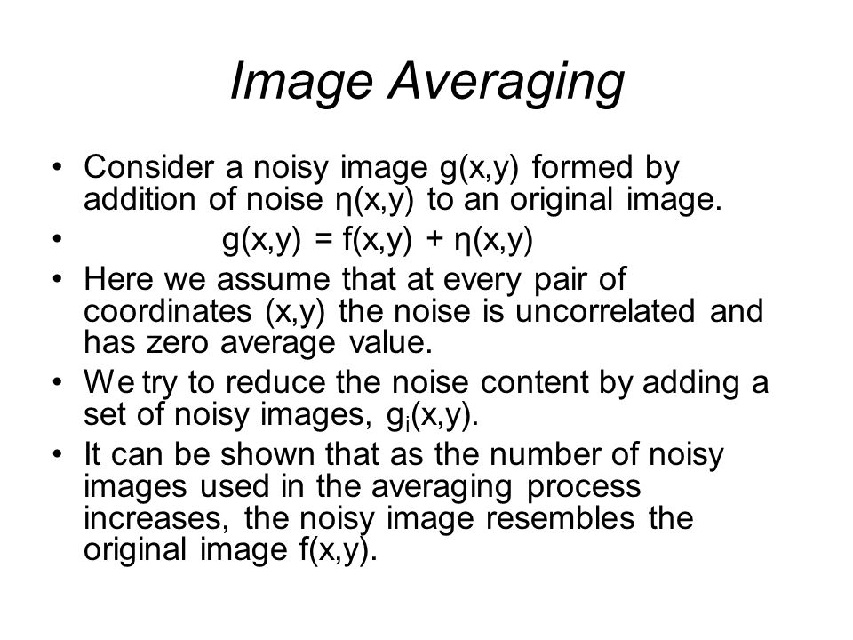 Image Averaging Consider a noisy image g(x,y) formed by addition of noise η(x,y) to an original image.