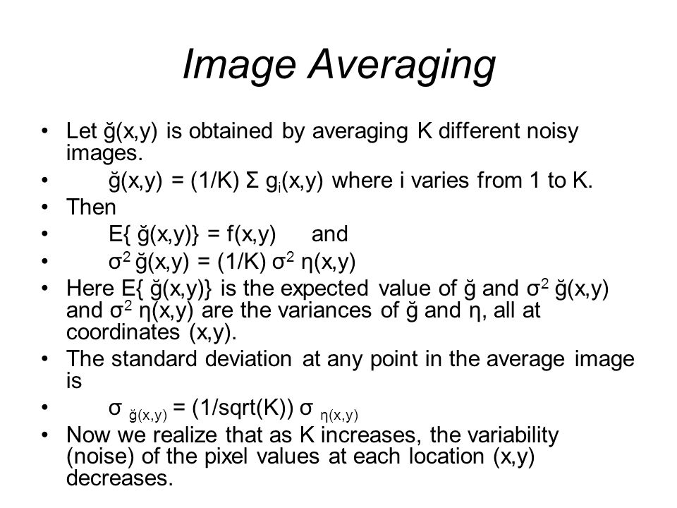 Image Averaging Let ğ(x,y) is obtained by averaging K different noisy images. ğ(x,y) = (1/K) Σ gi(x,y) where i varies from 1 to K.