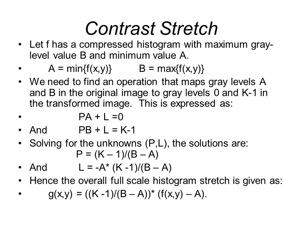Contrast Stretch Let f has a compressed histogram with maximum gray-level value B and minimum value A.