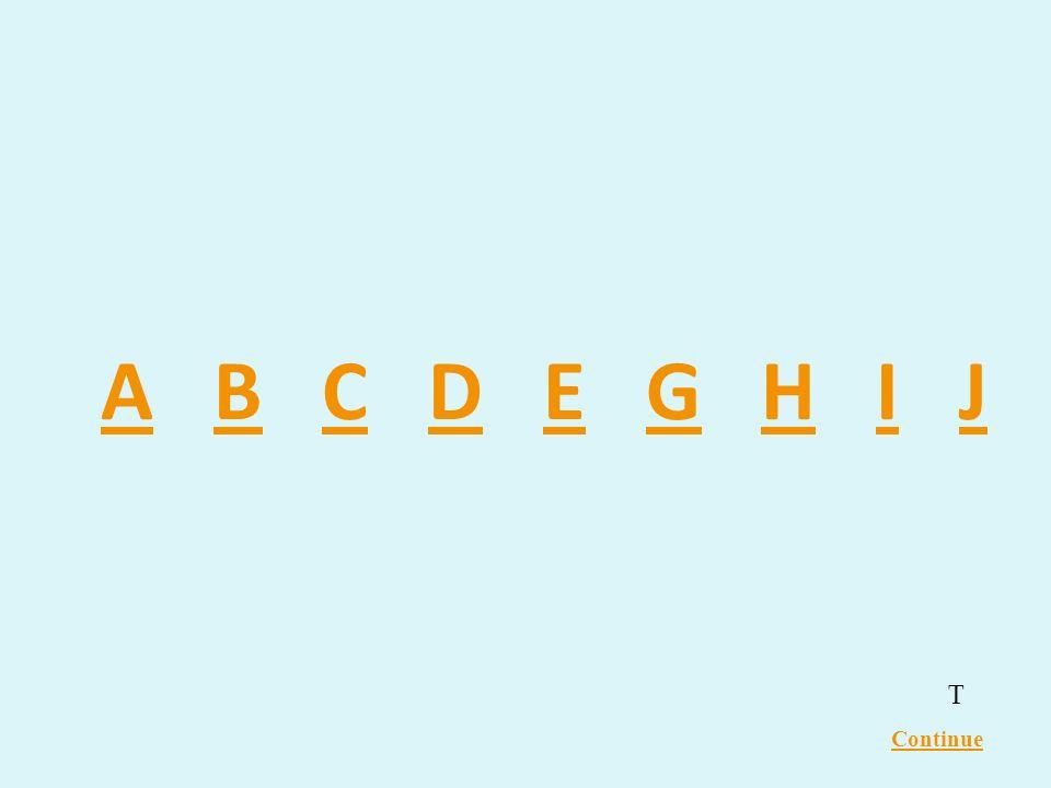 A B C D E G H I J T Continue