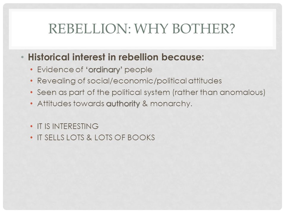 Rebellion: why bother Historical interest in rebellion because: