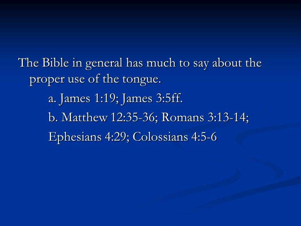 The Bible in general has much to say about the proper use of the tongue.