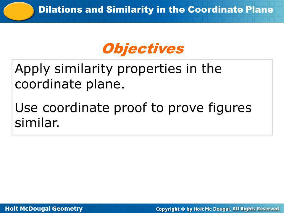 Objectives Apply similarity properties in the coordinate plane.