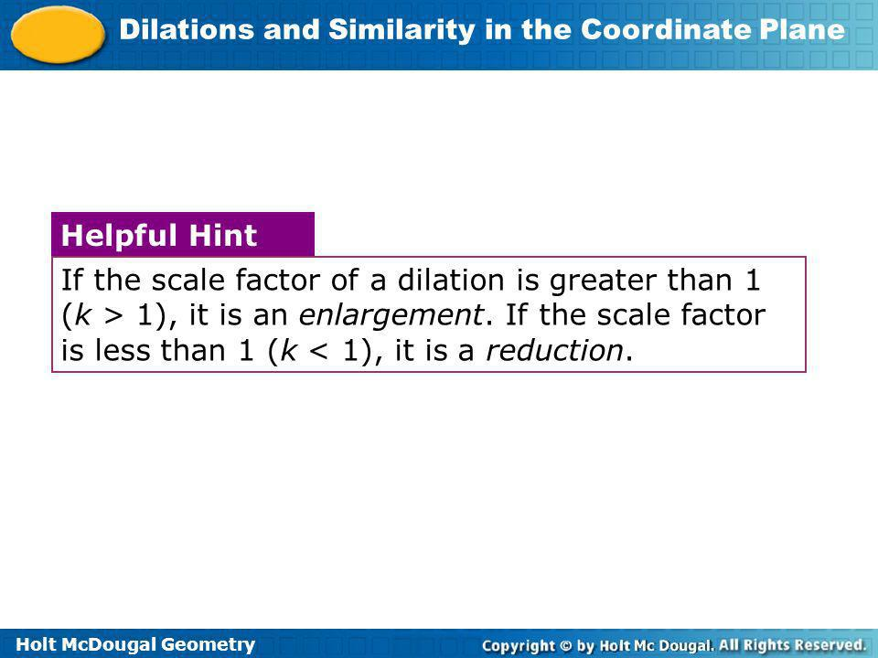 If the scale factor of a dilation is greater than 1 (k > 1), it is an enlargement. If the scale factor is less than 1 (k < 1), it is a reduction.