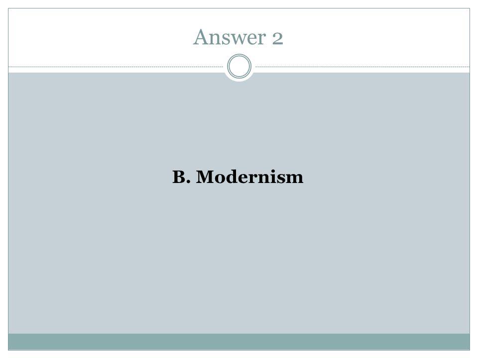 Answer 2 B. Modernism