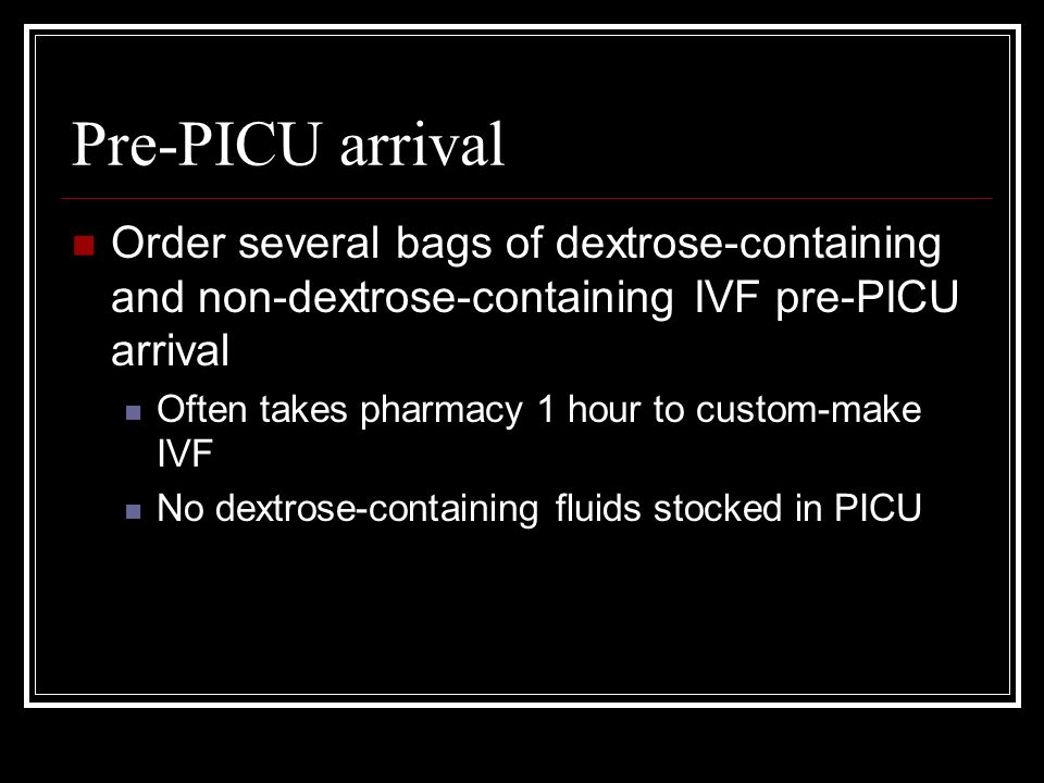 Pre-PICU arrival Order several bags of dextrose-containing and non-dextrose-containing IVF pre-PICU arrival.