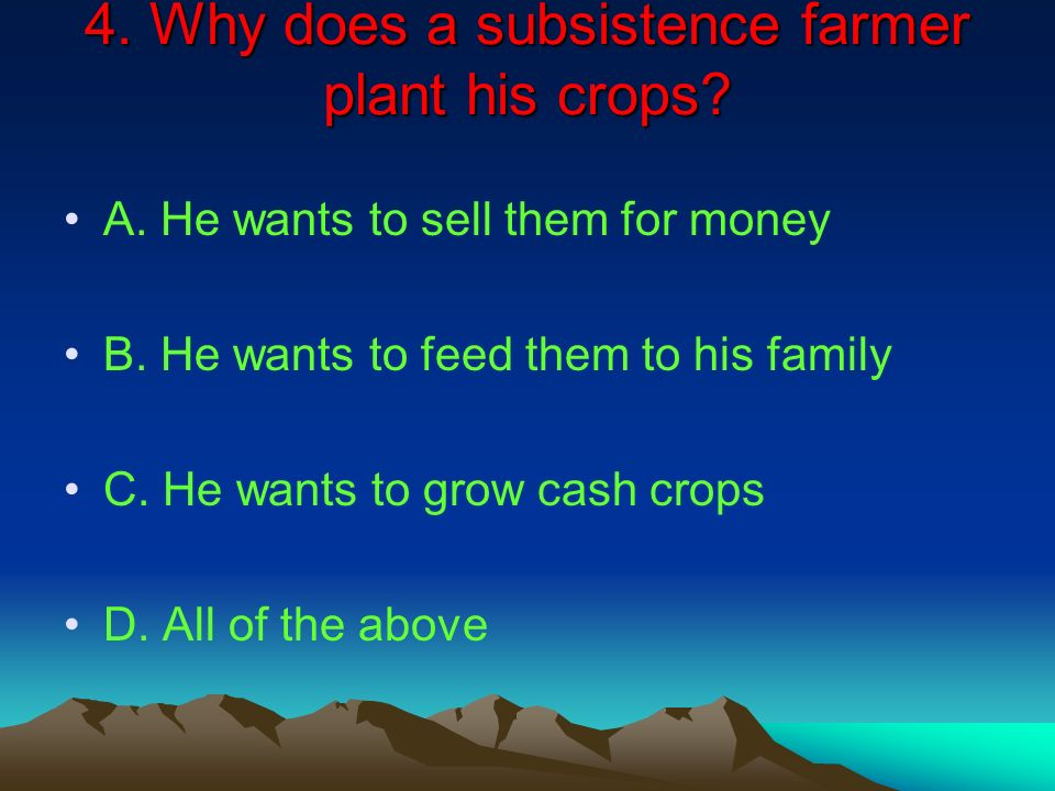4. Why does a subsistence farmer plant his crops