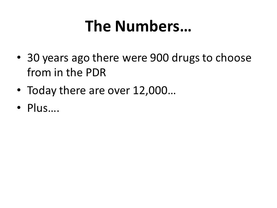 The Numbers… 30 years ago there were 900 drugs to choose from in the PDR. Today there are over 12,000…